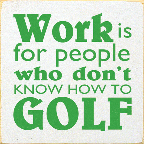 Work Is For People Who Don't Know How To Golf 7x7 Wood Sign