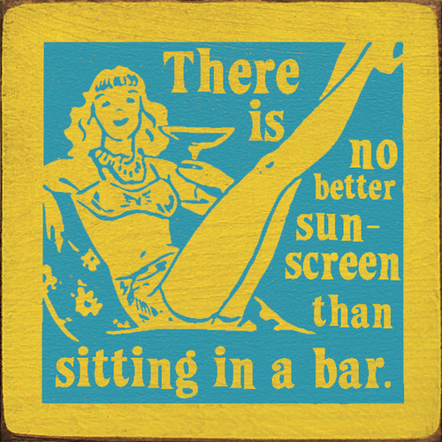 There Is No Better Sun Screen Than Sitting In A Bar 7in.x 7in. Wood Sign