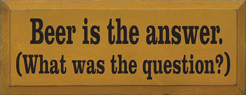 Beer Is The Answer. What Was The Question? Wood Sign