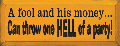 A Fool And His Money Can Throw One Hell Of A Party! Wood Sign