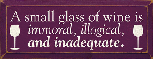 A Small Glass Of Wine Is Immoral, Illogical, and Inadequate. Wood Sign