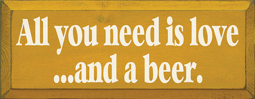 All You Need Is Love And A Beer Wood Sign