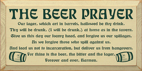 The Beer Prayer: Our lager, which art in barrels, Hallowed be thy drink. Thy will be drunk, (I will be drunk,) at home as in the tavern. Give us this day our foamy head, and forgive us our spillages, as we forgive those who spill against us. And lead us not to incarceration, but deliver us from hangovers. For thine is the beer, the bitter and the lager, forever and ever, Barmen.