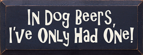 In Dog Beers I've Only Had One! Wood Sign