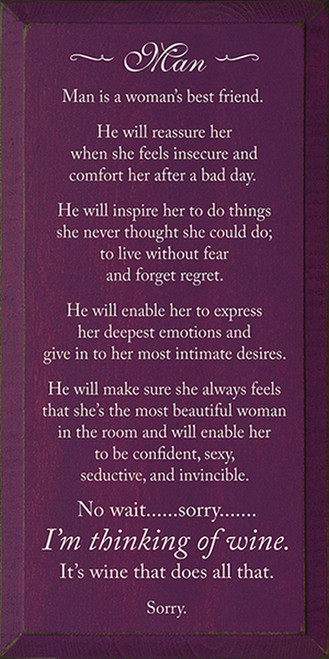 Man - Man is a woman's best friend. He will reassure her when she feels insecure and comfort her after a bad day. He will inspire her to do things she never thought she could do; to live without fear and forget regret. He will enable her to express her deepest emotions and give in to her most intimate desires. He will make sure she always feels that she's the most beautiful woman in the room and will enable her to be confident, sexy, seductive, and invincible. No wait. . . Sorry. . . I'm thinking of wine. It's wine that does all that. Sorry. Wood Sign