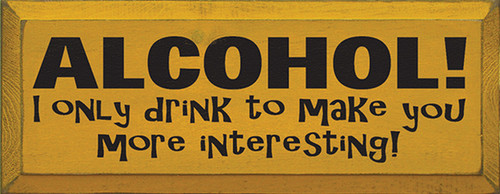 Alcohol! I Only Drink To Make You More Interesting! Wood Sign