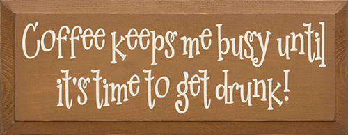 Coffee Keeps Me Busy Until It's Time To Get Drunk! Wood Sign
