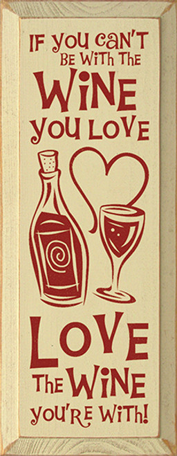 Wood Sign - If You Can't Be With The Wine You Love Love The Wine You're With