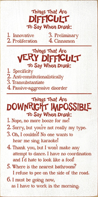Things that are difficult to say when drunk: 1. Innovative 2. Proliferation 3. Preliminary 4. Cinnamon. Things that are very difficult to say when drunk: 1. Specificity 2. Anti-constitutionalistically 3. Transubstantiate 4. Passive-aggressive disorder. Things that are downright impossible to say when drunk: 1. Nope, no more booze for me! 2. Sorry, but you're not really my type. 3. Oh, I couldn't! No one wants to hear my sing karaoke! 4. Thank you, but I won't make any attempt to dance. I have no coordination and I'd hate to look like a fool! 5. Where is the nearest bathroom? I refuse to pee on the side of the road. 6. I must be going now, as I have to work in the morning. Wood Sign