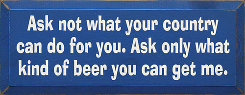 Ask Not What Your Country Can Do For You. Ask Only What Kind Of Beer You Can Get Me Wood Sign