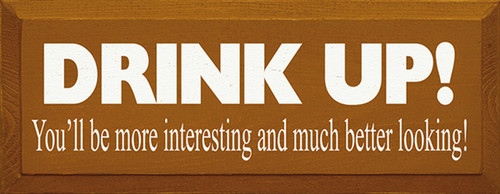 Drink Up! You'll Be More Interesting And Much Better Looking Wood Sign