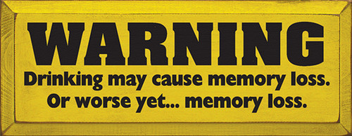 Warning Drinking May Cause Memory Loss. Or Worse Yet Memory Loss Wood Sign