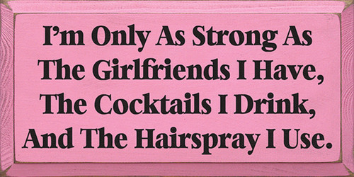 I'm Only As Strong As The Girlfriends I Have, The Cocktails I Drink, And The Hairspray I Use Wood Sign