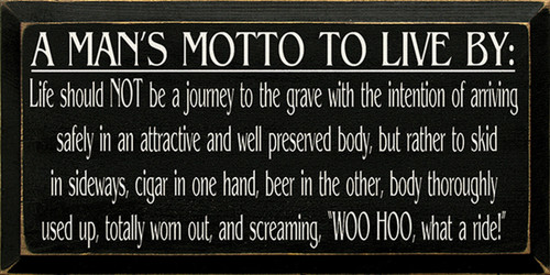A Man's Motto To Live By: Life Should Not Be A Journey To The Grave With The Intentions Of Arriving Safely In Attractive And Well Preserved Body, But Rather To Skid In Sideways. Cigar In One Hand Beer In The Other Body Thoroughly Used Up, Totally Worn Out And Screaming Woo Hoo! What A Ride! Wood Sign