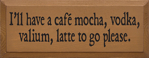Wood Sign - I'll Have A Café Mocha, Vodka, Valium, Latte To Go Please