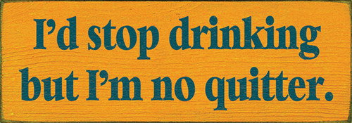 Wood Sign - I'd Stop Drinking But I'm No Quitter