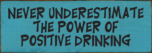 Never Underestimate The Power Of Positive Drinking Wood Sign
