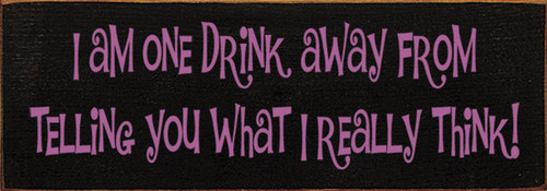 I Am One Drink Away From Telling You What I Really Think Wood Sign