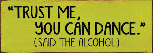 Trust Me You Can Dance Said The Alcohol Wood Sign