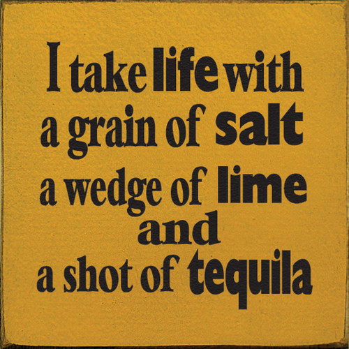 I Take Life With A Grain Of Salt A Wedge Of Lime And A Shot Of Tequila Wood Sign