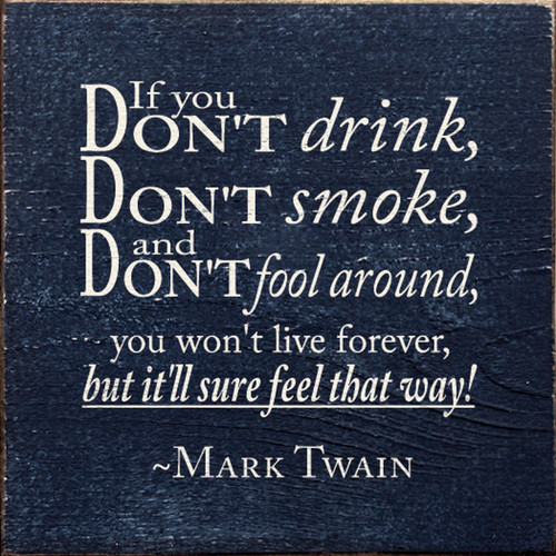 If you don't drink, don't smoke, and don't fool around, you won't live forever, but it'll sure feel that way! - Mark Twain