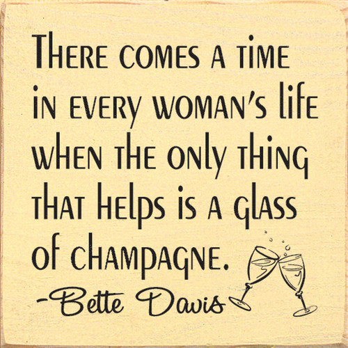 There comes a time in every woman's life when the only thing that helps is a glass of champagne. - Bette Davis Wood Sign