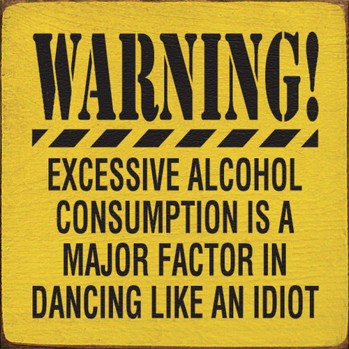 Warning! Excessive alcohol consumption is a major factor in dancing like an idiot Wood Sign