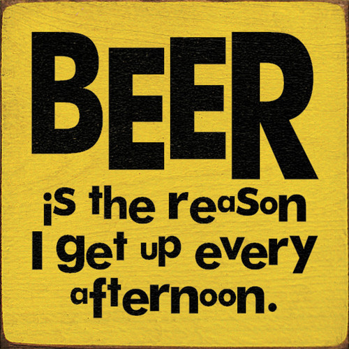 Beer Is The Reason I Get Up Every Afternoon 7in.x 7in. Wood Sign