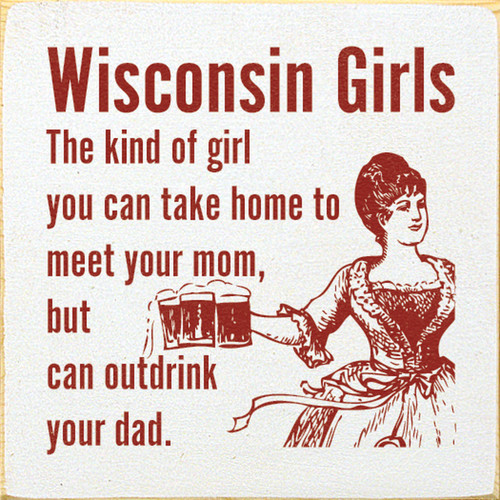 Wisconsin Girls: The kind of girl you can take home to meet your mom, but can outdrink your dad. Wood Sign