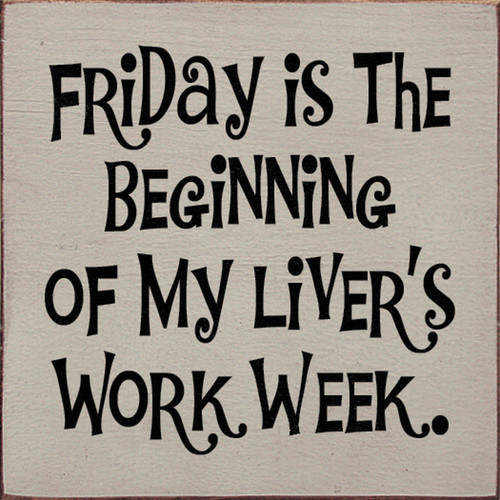Friday Is The Beginning Of My Liver's Work Week 7in.x 7in. Wood Sign