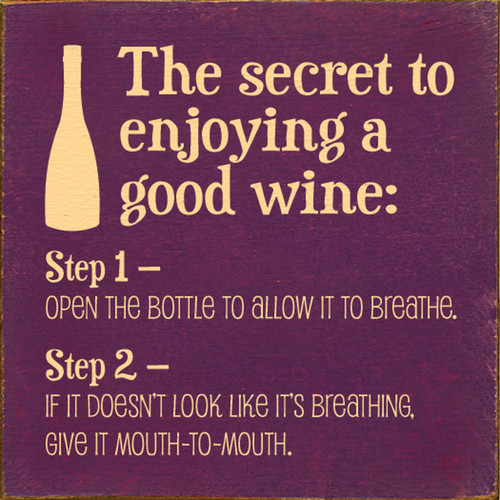 The secret to enjoying a good wine: Step 1 - Open the bottle to allow it to breathe. Step 2 - If it doesn't look like it's breathing, give it mouth-to-mouth. Wood Sign