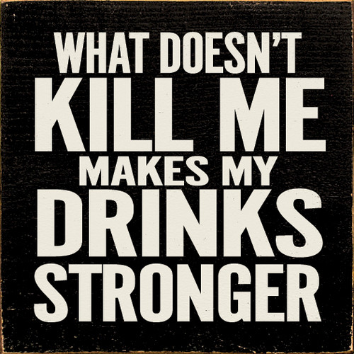 WHAT DOESN'T KILL ME MAKES MY DRINKS STRONGER