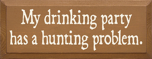 My Drinking Party Has A Hunting Problem Wood Sign