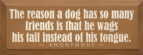 The reason a dog has so many friends is that he wags his tail instead of his tongue. - Anonymous