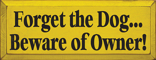 Forget The Dog... Beware Of Owner! Wood Sign