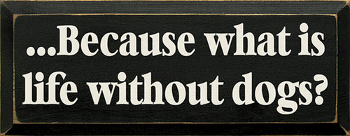 Because What Is Life Without Dogs? Wood Sign