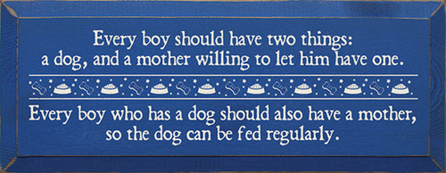 Every boy should have two things: a dog, and a mother willing to let him have one. - Every boy who has a dog should also have a mother, so the dog can be fed regularly.