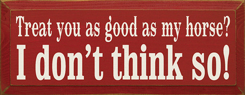 Treat You As Good As My Horse? I Don't Think So! Wood Sign