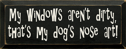 My Windows Aren't Dirty, That's My Dog's Nose Art! Wood Sign