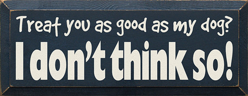 Treat You As Good As My Dog? I Don't Think So! Wood Sign