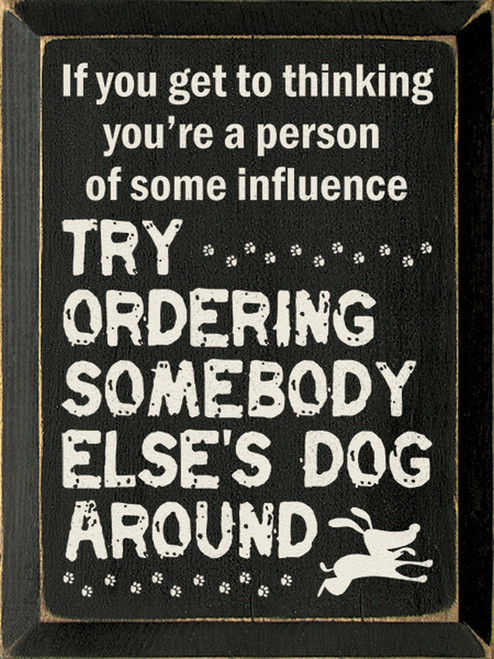 If You Get To Thinking You're A Person Of Some Influence Try Ordering Somebody Else's Dog Around Wood Sign
