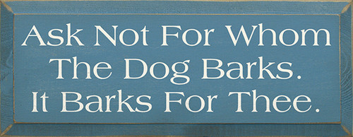 Wood Sign - Ask Not For Whom The Dog Barks It Barks For Thee