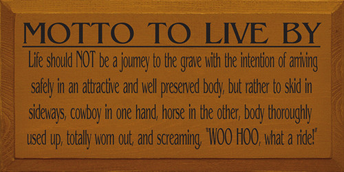 Motto To Live By: Life Should Not Be A Journey To The Grave With The Intention Of Arriving Safely In An Attractive And Well Preserved Body, But Rather To Skid In Sideways, Cowboy In One Hand, Horse In The Other, Body Thoroughly Used Up Totally Worn Out And Screaming Woo Hoo What A Ride! Wood Sign
