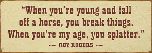 When you're young and fall off a horse, you break things. When you're my age, you splatter. - Roy Rogers Wood Sign