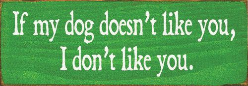 Wood Sign - If My Dog Doesn't Like You, I Don't Like You
