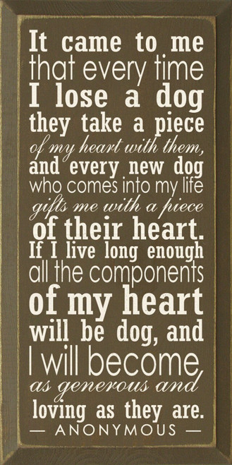 It came to me that every time I lose a dog they take a piece of my heart with them, and every new dog who comes into my life gifts me with a piece of their heart. If I live long enough all the components of my heart will be dog, and I will become as generous and loving as they are. - Anonymous