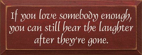 If You Love Somebody Enough, You Can Still Hear The Laughter After They're Gone Wood Sign