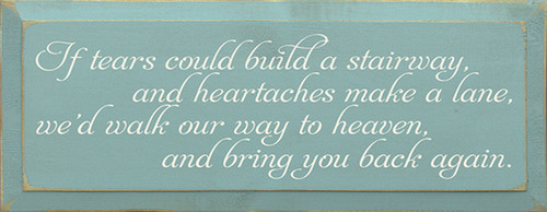 If tears could build a stairway, and heartaches make a lane, we'd walk our way to heaven, and bring you back again. Wood Sign