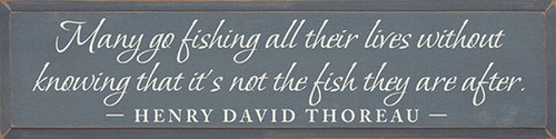 Many go fishing all their lives without knowing that it's not the fish they are after. ~ Henry David Thoreau Wood Sign