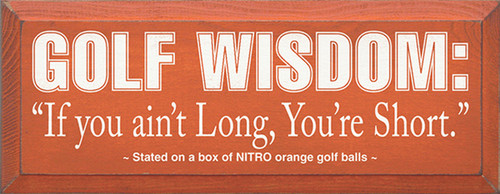 Golf Wisdom: If you ain't Long, You're Short. - Stated on a box of NITRO orange golf balls Wood Sign